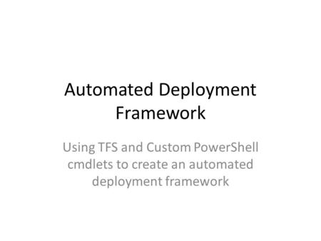 Automated Deployment Framework Using TFS and Custom PowerShell cmdlets to create an automated deployment framework.