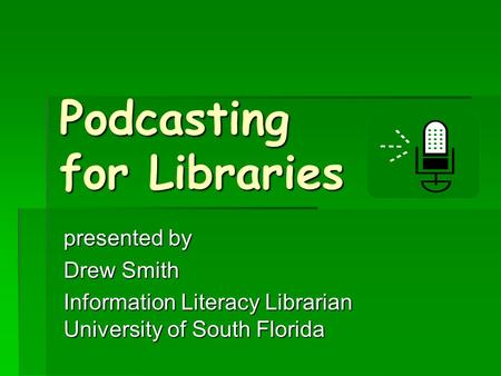 Podcasting for Libraries presented by Drew Smith Information Literacy Librarian University of South Florida.