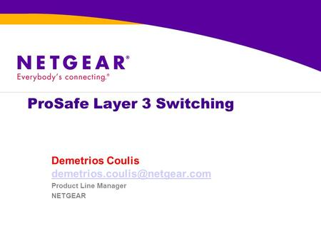 ProSafe Layer 3 Switching Demetrios Coulis  Product Line Manager NETGEAR.