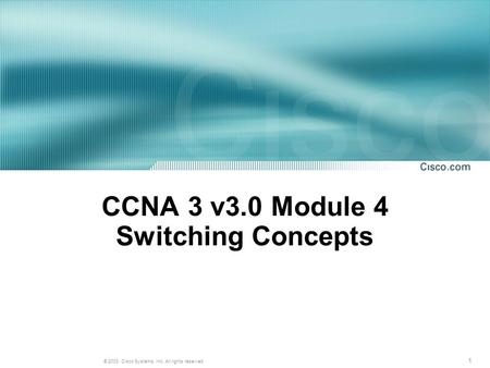 1 © 2003, Cisco Systems, Inc. All rights reserved. CCNA 3 v3.0 Module 4 Switching Concepts.