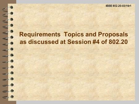 Requirements Topics and Proposals as discussed at Session #4 of 802.20 IEEE 802.20-03/16r1.
