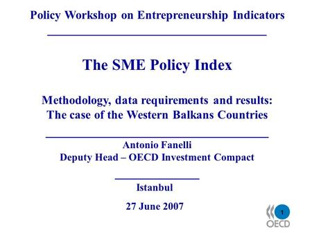 1 Policy Workshop on Entrepreneurship Indicators ____________________________________ The SME Policy Index Methodology, data requirements and results:
