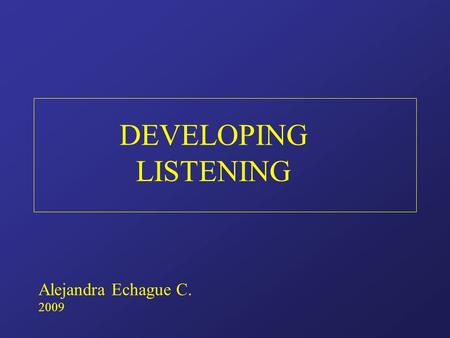 DEVELOPING LISTENING Alejandra Echague C. 2009. DEVELOPING LISTENING IN A FOREIGN LANGUAGE 1. The foundation skill First to be acquired Mother skill 2.