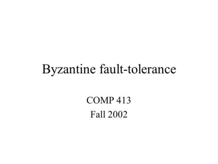 Byzantine fault-tolerance COMP 413 Fall 2002. Overview Models –Synchronous vs. asynchronous systems –Byzantine failure model Secure storage with self-certifying.