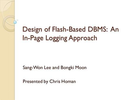 Design of Flash-Based DBMS: An In-Page Logging Approach Sang-Won Lee and Bongki Moon Presented by Chris Homan.