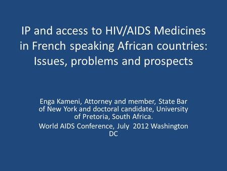 IP and access to HIV/AIDS Medicines in French speaking African countries: Issues, problems and prospects Enga Kameni, Attorney and member, State Bar of.