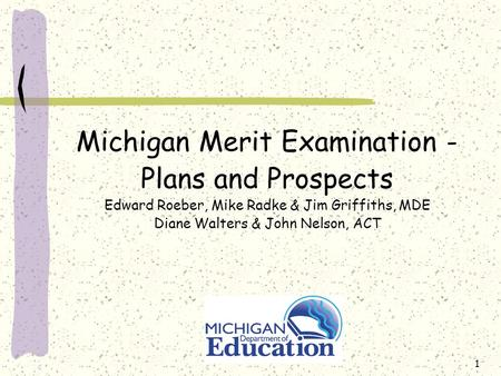 1 Michigan Merit Examination - Plans and Prospects Edward Roeber, Mike Radke & Jim Griffiths, MDE Diane Walters & John Nelson, ACT.