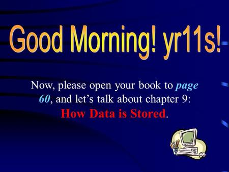 Now, please open your book to page 60, and let's talk about chapter 9: How Data is Stored.