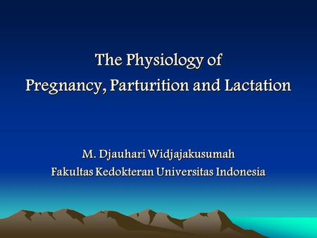 The Physiology of Pregnancy, Parturition and Lactation M. Djauhari Widjajakusumah Fakultas Kedokteran Universitas Indonesia The Physiology of Pregnancy,
