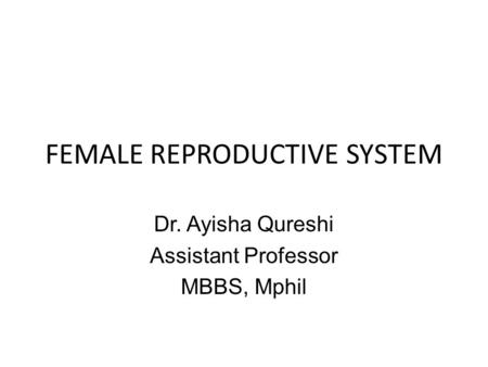 FEMALE REPRODUCTIVE SYSTEM Dr. Ayisha Qureshi Assistant Professor MBBS, Mphil.