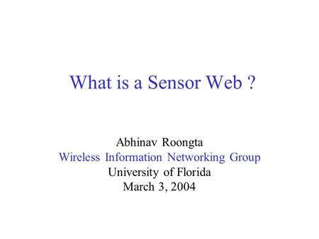 What is a Sensor Web ? Abhinav Roongta Wireless Information Networking Group University of Florida March 3, 2004.