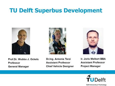 1 TU Delft Superbus Development Prof.Dr. Wubbo J. Ockels Professor General Manager Dr.Ing. Antonia Terzi Assistant Professor Chief Vehicle Designer Ir.