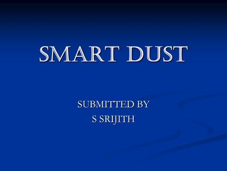 SMART DUST SUBMITTED BY S SRIJITH. INTRODUCTION What is Smart Dust? What is Smart Dust? What are its components? What are its components? How it is implemented?