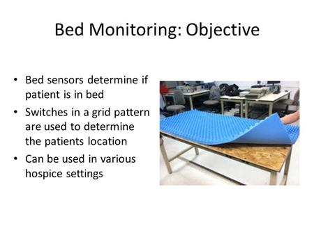 Bed Monitoring: Objective Bed sensors determine if patient is in bed Switches in a grid pattern are used to determine the patients location Can be used.