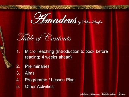 Amadeus by Peter Shaffer Table of Contents 1.Micro Teaching (Introduction to book before reading; 4 weeks ahead) 2.Preliminaries 3.Aims 4.Programme / Lesson.