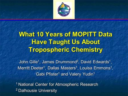 What 10 Years of MOPITT Data Have Taught Us About Tropospheric Chemistry John Gille 1, James Drummond 2, David Edwards 1, Merritt Deeter 1, Dallas Masters.