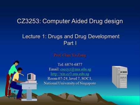CZ3253: Computer Aided Drug design Lecture 1: Drugs and Drug Development Part I Prof. Chen Yu Zong Tel: 6874-6877 Email: csccyz@nus.edu.sg http://xin.cz3.nus.edu.sg.