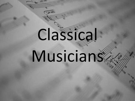 "Classical Musicians. Background Information In a historical sense, the term ""Musician"" would have referred to a composer who may have also been the artist."