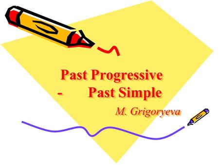 Past Progressive - Past Simple M. Grigoryeva Past Progressive - Past Simple M. Grigoryeva.