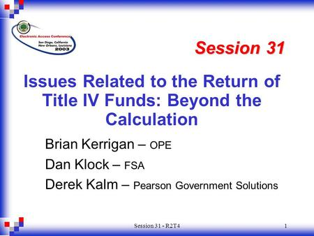 Session 31 - R2T41 Issues Related to the Return of Title IV Funds: Beyond the Calculation Session 31 Brian Kerrigan – OPE Dan Klock – FSA Derek Kalm –
