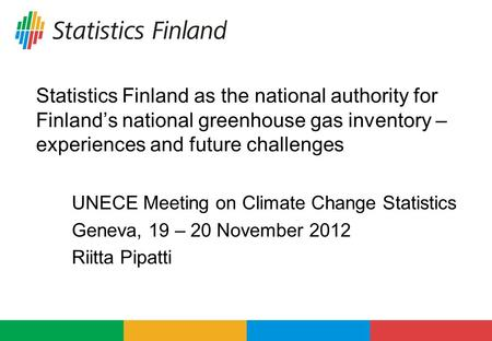 Statistics Finland as the national authority for Finland's national greenhouse gas inventory – experiences and future challenges UNECE Meeting on Climate.