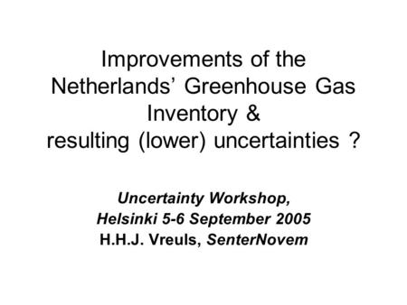 Improvements of the Netherlands' Greenhouse Gas Inventory & resulting (lower) uncertainties ? Uncertainty Workshop, Helsinki 5-6 September 2005 H.H.J.