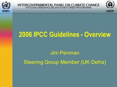 INTERGOVERNMENTAL PANEL ON CLIMATE CHANGE NATIONAL GREENHOUSE GAS INVENTORIES PROGRAMME WMO UNEP 2006 IPCC Guidelines - Overview Jim Penman Steering Group.
