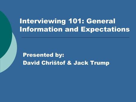 Interviewing 101: General Information and Expectations Presented by: David Chrištof & Jack Trump.