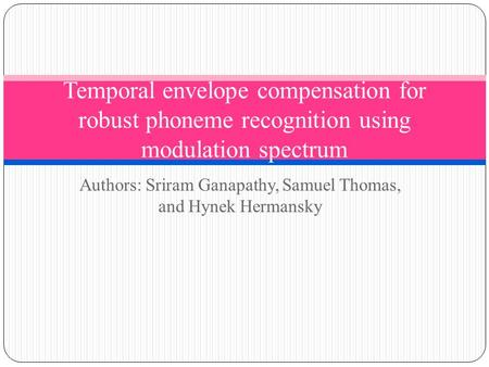 Authors: Sriram Ganapathy, Samuel Thomas, and Hynek Hermansky Temporal envelope compensation for robust phoneme recognition using modulation spectrum.