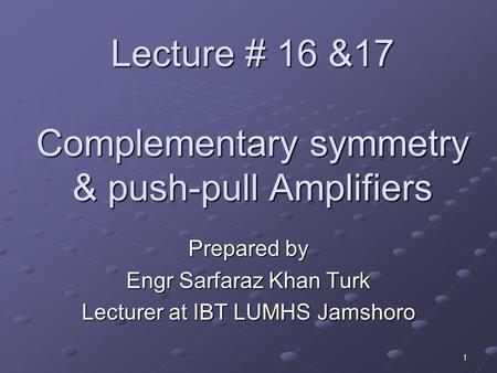 Lecture # 16 &17 Complementary symmetry & push-pull Amplifiers