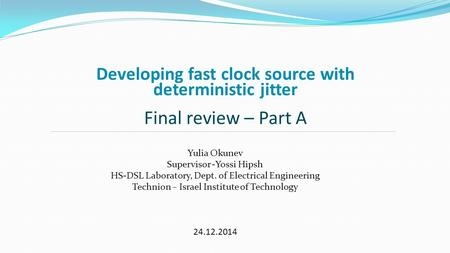 Developing fast clock source with deterministic jitter Final review – Part A Yulia Okunev Supervisor -Yossi Hipsh HS-DSL Laboratory, Dept. of Electrical.