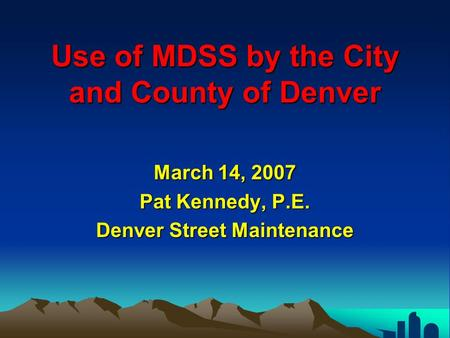 Use of MDSS by the City and County of Denver March 14, 2007 Pat Kennedy, P.E. Denver Street Maintenance.