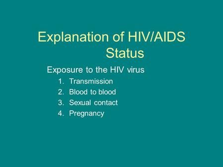 Explanation of HIV/AIDS Status Exposure to the HIV virus 1.Transmission 2.Blood to blood 3.Sexual contact 4.Pregnancy.