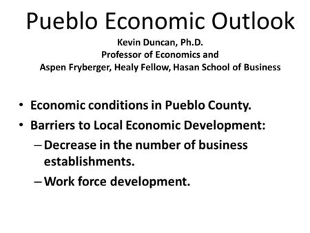 Pueblo Economic Outlook Kevin Duncan, Ph.D. Professor of Economics and Aspen Fryberger, Healy Fellow, Hasan School of Business Economic conditions in Pueblo.