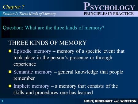 HOLT, RINEHART AND WINSTON P SYCHOLOGY PRINCIPLES IN PRACTICE 1 Chapter 7 Question: What are the three kinds of memory? THREE KINDS OF MEMORY Episodic.