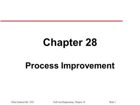 ©Ian Sommerville 2004 Software Engineering. Chapter 28Slide 1 Chapter 28 Process Improvement.