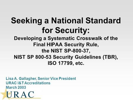 Seeking a National Standard for Security: Developing a Systematic Crosswalk of the Final HIPAA Security Rule, the NIST SP-800-37, NIST SP 800-53 Security.