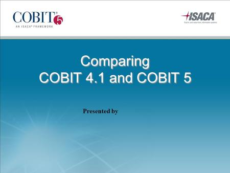 Comparing COBIT 4.1 and COBIT 5 Comparing COBIT 4.1 and COBIT 5 Presented by.