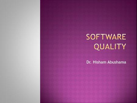 Dr. Hisham Abushama.  Software Quality (Why?):  Increasing Competitions Among Software Companies [1].  Human Safety[1].  Reducing Risks[1].  Increasing.