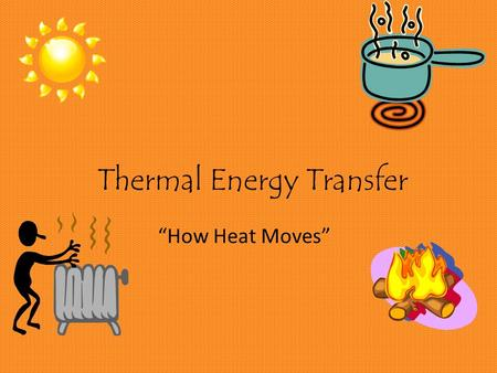 "Thermal Energy Transfer ""How Heat Moves"". What is Thermal Energy? Thermal energy (we often call this HEAT) is: The amount of movement of the particles."