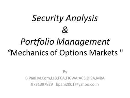 "Security Analysis & Portfolio Management ""Mechanics of Options Markets  By B.Pani M.Com,LLB,FCA,FICWA,ACS,DISA,MBA 9731397829"