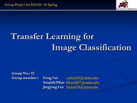 Transfer Learning for Image Classification Group No.: 15 Group member : Feng Cai  Sauptik Dhar Sauptik.