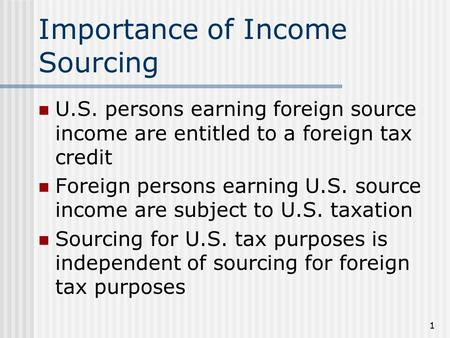 1 Importance of Income Sourcing U.S. persons earning foreign source income are entitled to a foreign tax credit Foreign persons earning U.S. source income.