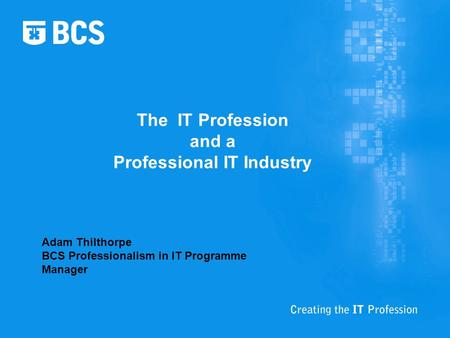 The IT Profession and a Professional IT Industry Adam Thilthorpe BCS Professionalism in IT Programme Manager.