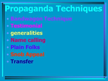 Propaganda Techniques Bandwagon Technique Testimonial generalities Name calling Plain Folks Snob Appeal Transfer.