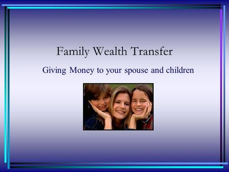 Family Wealth Transfer Giving Money to your spouse and children.
