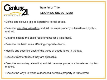 Transfer of Title LEARNING OBJECTIVES: Define and discuss title as it pertains to real estate. Describe voluntary alienation and list the ways property.