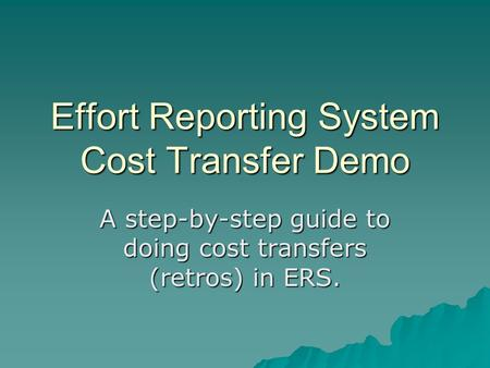 Effort Reporting System Cost Transfer Demo A step-by-step guide to doing cost transfers (retros) in ERS.
