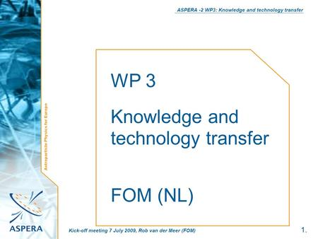 Astroparticle Physics for Europe ASPERA -2 WP3: Knowledge and technology transfer 1. Kick-off meeting 7 July 2009, Rob van der Meer (FOM) WP 3 Knowledge.
