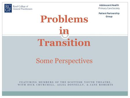 FEATURING MEMBERS OF THE SCOTTISH YOUTH THEATRE, WITH DICK CHURCHILL, AILSA DONNELLY, & JANE ROBERTS Problems in Transition Some Perspectives Patient Partnership.